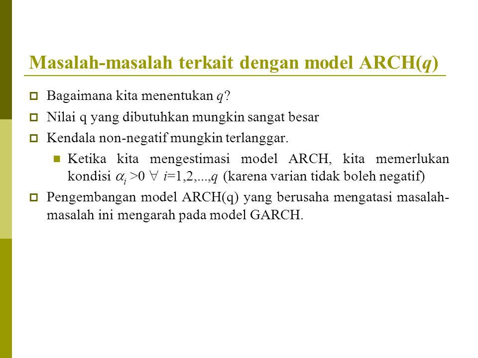 Masalah-masalah terkait dengan model ARCH(q)  Bagaimana kita menentukan q?  Nilai q yang dibutuhkan mungkin sangat besar  Kendala non-negatif mungk
