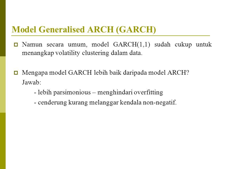 Model Generalised ARCH (GARCH)  Namun secara umum, model GARCH(1,1) sudah cukup untuk menangkap volatility clustering dalam data.  Mengapa model GAR