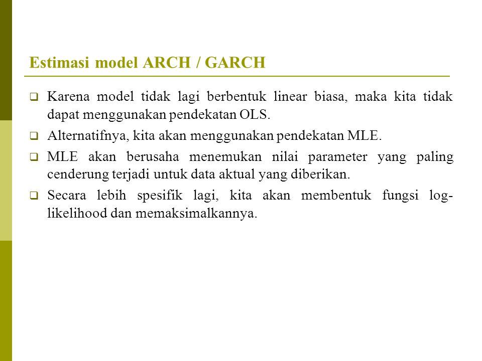 Estimasi model ARCH / GARCH  Karena model tidak lagi berbentuk linear biasa, maka kita tidak dapat menggunakan pendekatan OLS.  Alternatifnya, kita