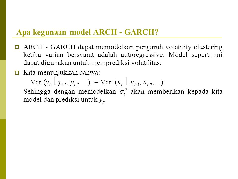 Apa kegunaan model ARCH - GARCH?  ARCH - GARCH dapat memodelkan pengaruh volatility clustering ketika varian bersyarat adalah autoregressive. Model s