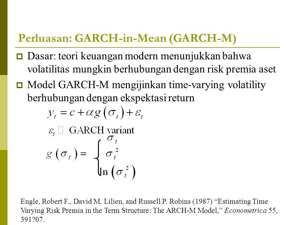 Perluasan: GARCH-in-Mean (GARCH-M)  Dasar: teori keuangan modern menunjukkan bahwa volatilitas mungkin berhubungan dengan risk premia aset  Model GA