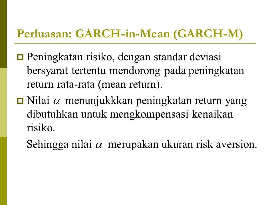 Perluasan: GARCH-in-Mean (GARCH-M)  Peningkatan risiko, dengan standar deviasi bersyarat tertentu mendorong pada peningkatan return rata-rata (mean r