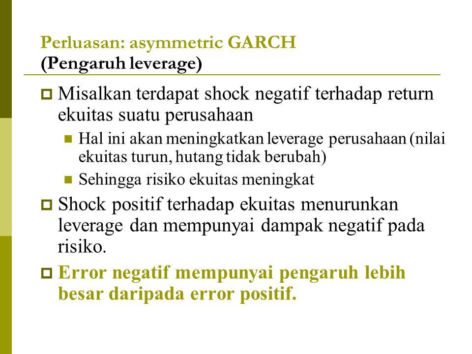 Perluasan: asymmetric GARCH (Pengaruh leverage)  Misalkan terdapat shock negatif terhadap return ekuitas suatu perusahaan Hal ini akan meningkatkan l