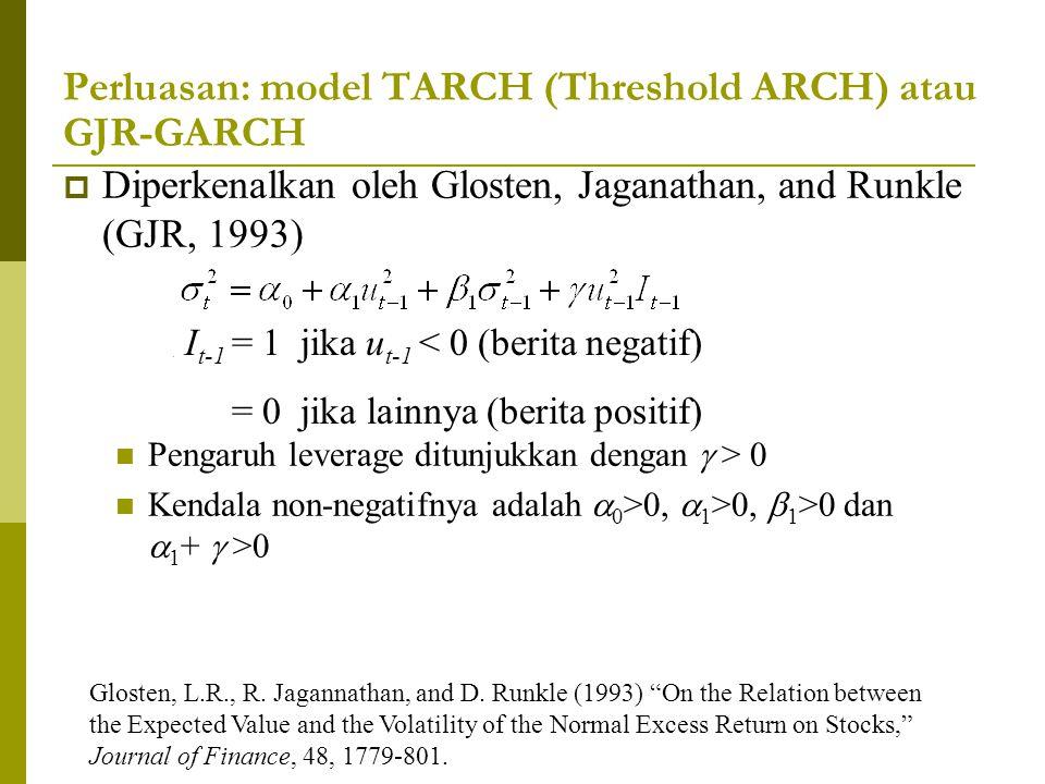 Perluasan: model TARCH (Threshold ARCH) atau GJR-GARCH  Diperkenalkan oleh Glosten, Jaganathan, and Runkle (GJR, 1993) Pengaruh leverage ditunjukkan