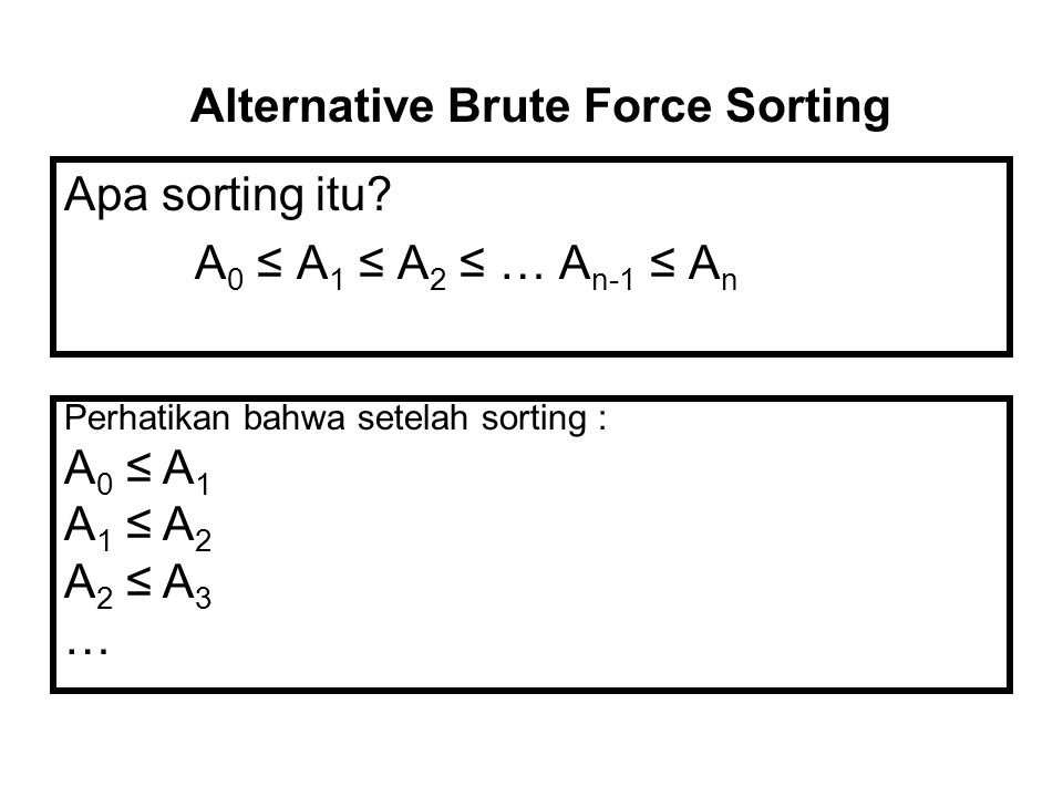 Apa sorting itu? A 0 ≤ A 1 ≤ A 2 ≤ … A n-1 ≤ A n Alternative Brute Force Sorting Perhatikan bahwa setelah sorting : A 0 ≤ A 1 A 1 ≤ A 2 A 2 ≤ A 3 …