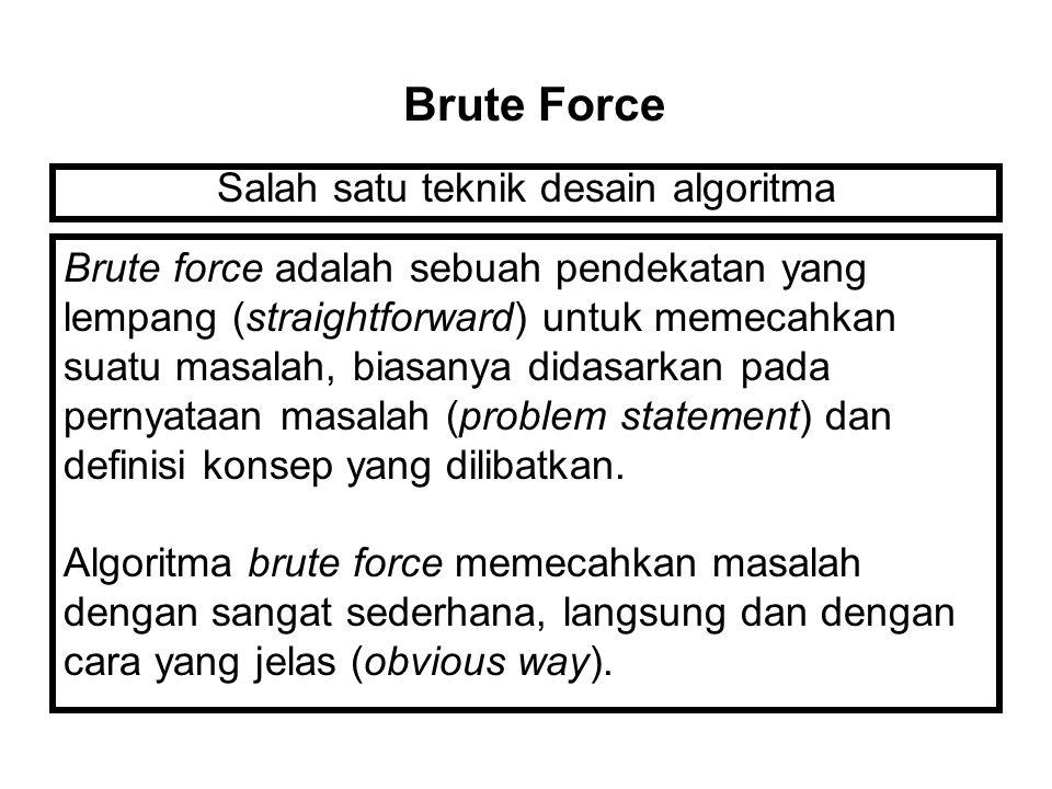 Salah satu teknik desain algoritma Brute Force Brute force adalah sebuah pendekatan yang lempang (straightforward) untuk memecahkan suatu masalah, biasanya didasarkan pada pernyataan masalah (problem statement) dan definisi konsep yang dilibatkan.