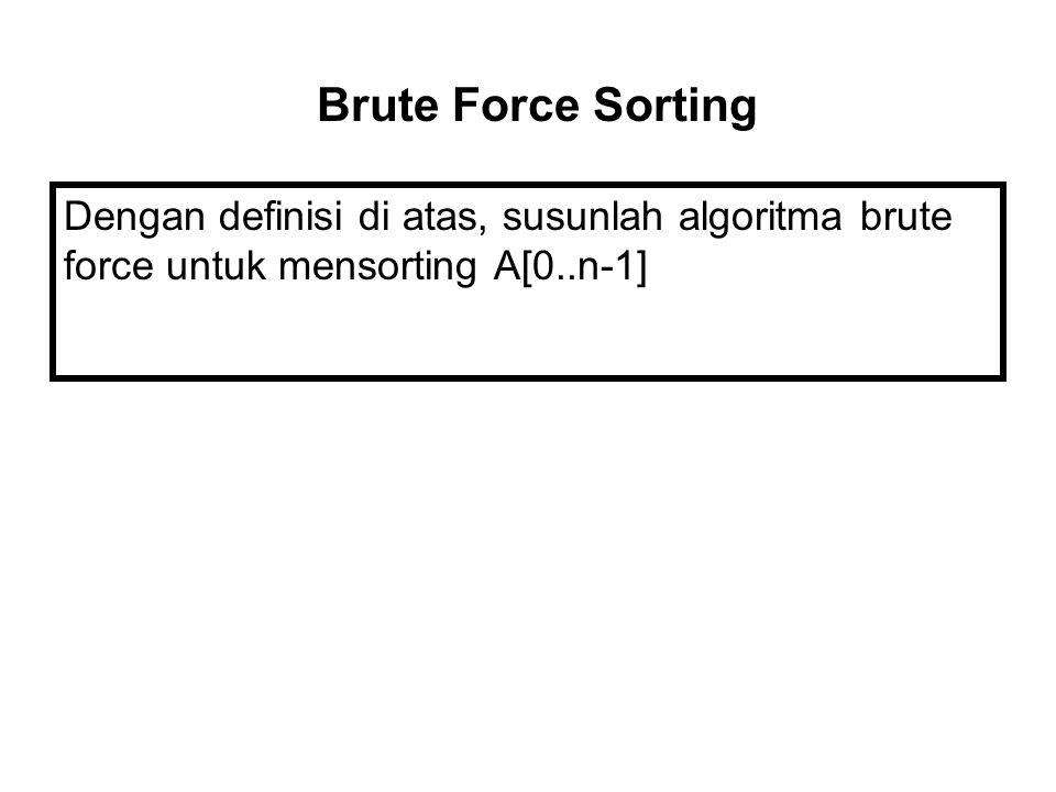 Dengan definisi di atas, susunlah algoritma brute force untuk mensorting A[0..n-1] Brute Force Sorting