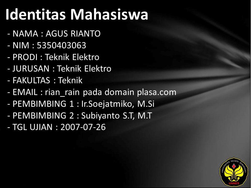 Identitas Mahasiswa - NAMA : AGUS RIANTO - NIM : 5350403063 - PRODI : Teknik Elektro - JURUSAN : Teknik Elektro - FAKULTAS : Teknik - EMAIL : rian_rain pada domain plasa.com - PEMBIMBING 1 : Ir.Soejatmiko, M.Si - PEMBIMBING 2 : Subiyanto S.T, M.T - TGL UJIAN : 2007-07-26