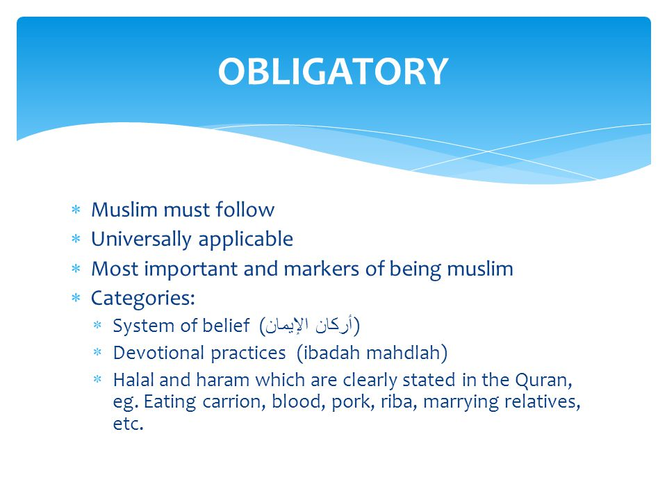 Muslim must follow  Universally applicable  Most important and markers of being muslim  Categories:  System of belief ( أركان الإيمان )  Devotional practices (ibadah mahdlah)  Halal and haram which are clearly stated in the Quran, eg.