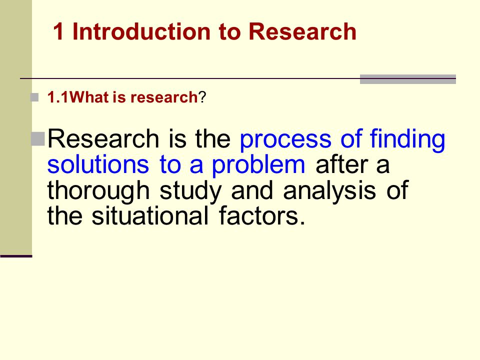 1.1What is research? Research is the process of finding solutions to a problem after a thorough study and analysis of the situational factors. 1 Intro