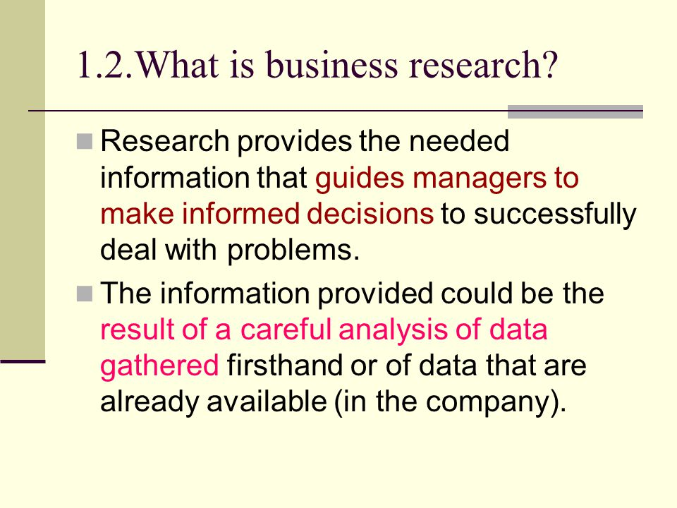 1.2.What is business research? Research provides the needed information that guides managers to make informed decisions to successfully deal with prob