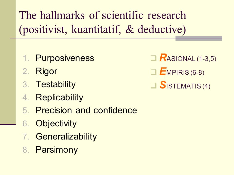 The hallmarks of scientific research (positivist, kuantitatif, & deductive) 1. Purposiveness 2. Rigor 3. Testability 4. Replicability 5. Precision and