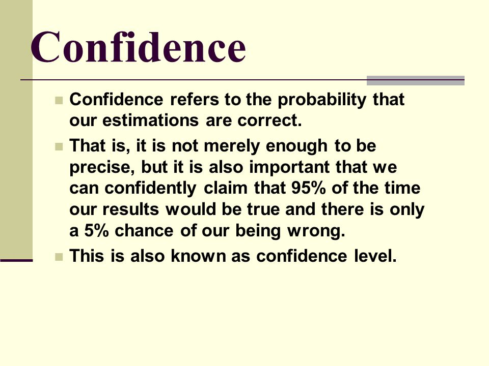 Confidence Confidence refers to the probability that our estimations are correct. That is, it is not merely enough to be precise, but it is also impor