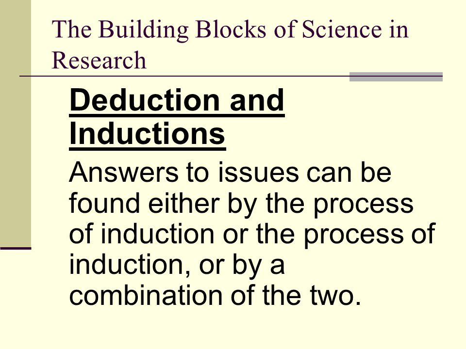 The Building Blocks of Science in Research Deduction and Inductions Answers to issues can be found either by the process of induction or the process o