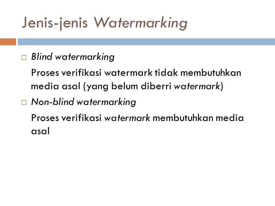 Jenis-jenis Watermarking  Blind watermarking Proses verifikasi watermark tidak membutuhkan media asal (yang belum diberri watermark)  Non-blind wate