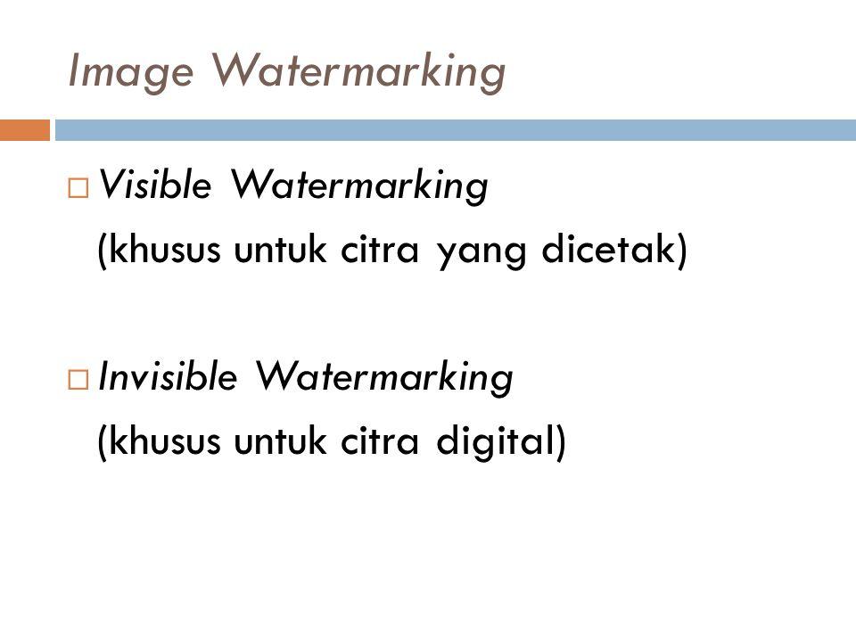 Image Watermarking  Visible Watermarking (khusus untuk citra yang dicetak)  Invisible Watermarking (khusus untuk citra digital)