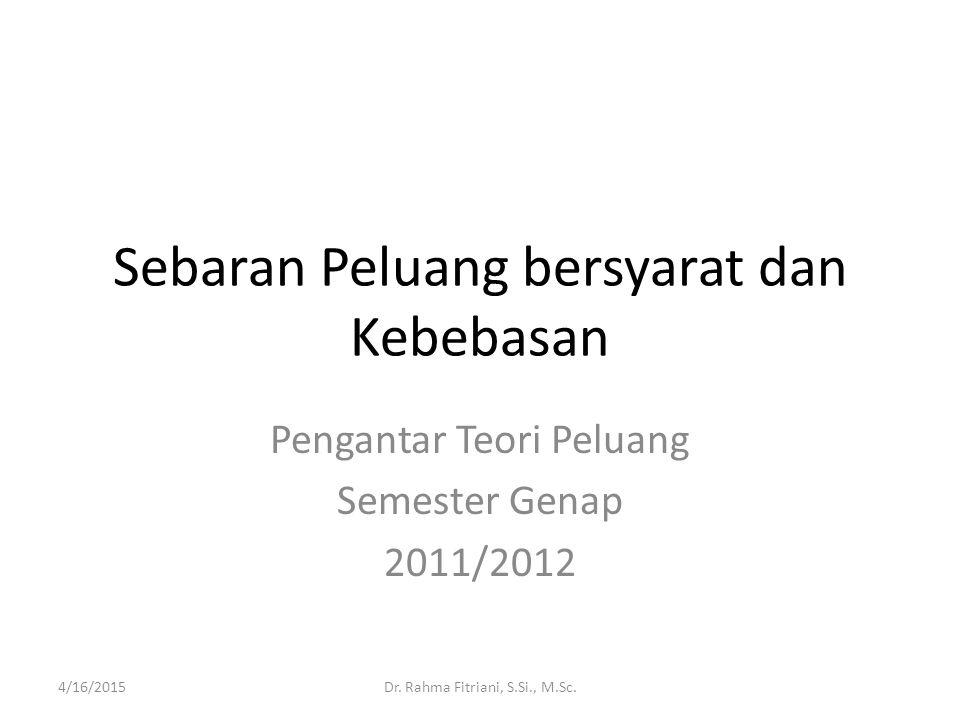 Sebaran Peluang bersyarat dan Kebebasan Pengantar Teori Peluang Semester Genap 2011/2012 4/16/2015Dr. Rahma Fitriani, S.Si., M.Sc.