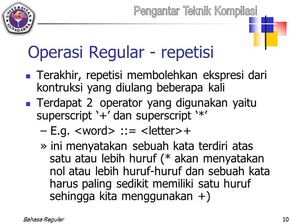 Bahasa Reguler10 Operasi Regular - repetisi Terakhir, repetisi membolehkan ekspresi dari kontruksi yang diulang beberapa kali Terdapat 2 operator yang