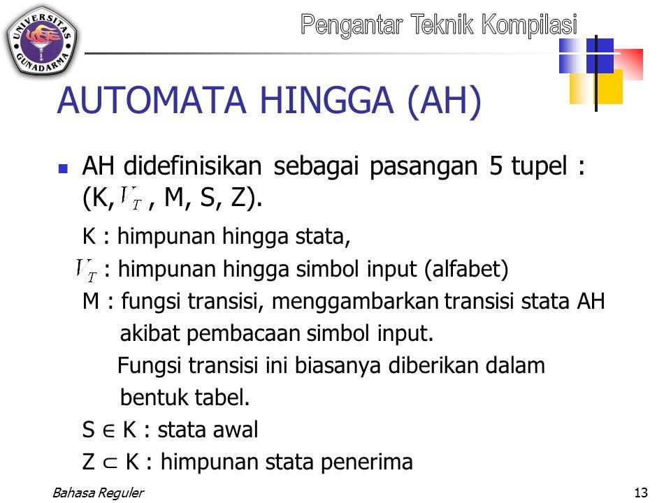 Bahasa Reguler13 AUTOMATA HINGGA (AH) AH didefinisikan sebagai pasangan 5 tupel : (K,, M, S, Z). K : himpunan hingga stata, : himpunan hingga simbol i