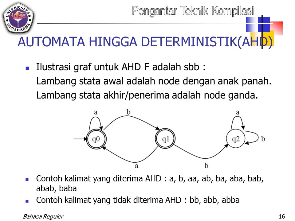 Bahasa Reguler16 AUTOMATA HINGGA DETERMINISTIK(AHD) Ilustrasi graf untuk AHD F adalah sbb : Lambang stata awal adalah node dengan anak panah. Lambang