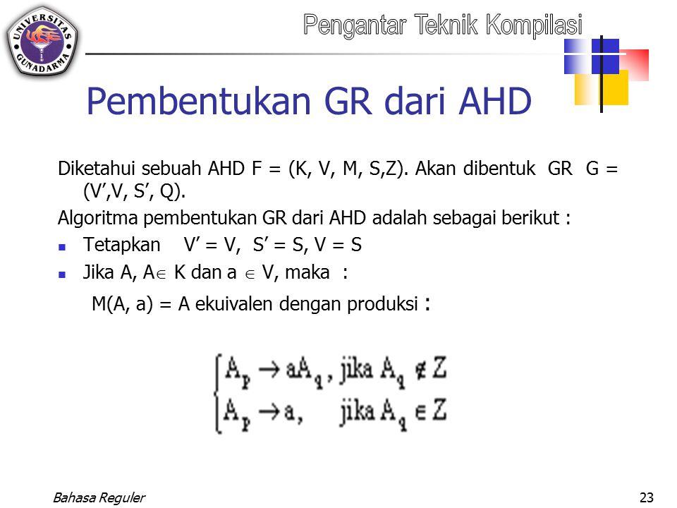 Bahasa Reguler23 Pembentukan GR dari AHD Diketahui sebuah AHD F = (K, V, M, S,Z). Akan dibentuk GR G = (V',V, S', Q). Algoritma pembentukan GR dari AH