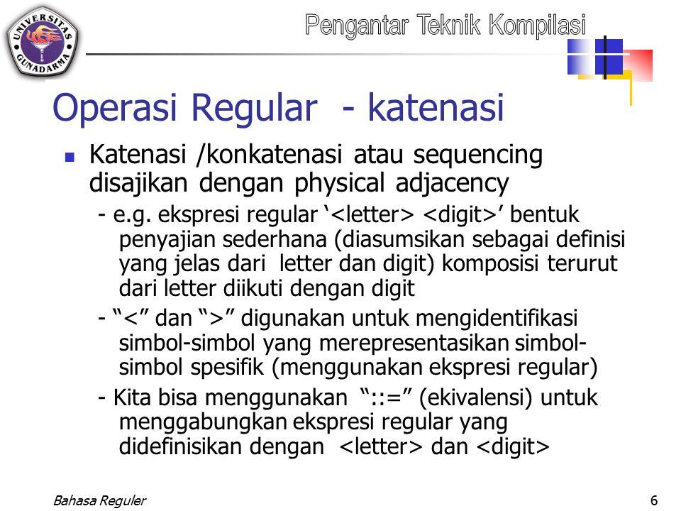 Bahasa Reguler6 Operasi Regular - katenasi Katenasi /konkatenasi atau sequencing disajikan dengan physical adjacency - e.g. ekspresi regular ' ' bentu