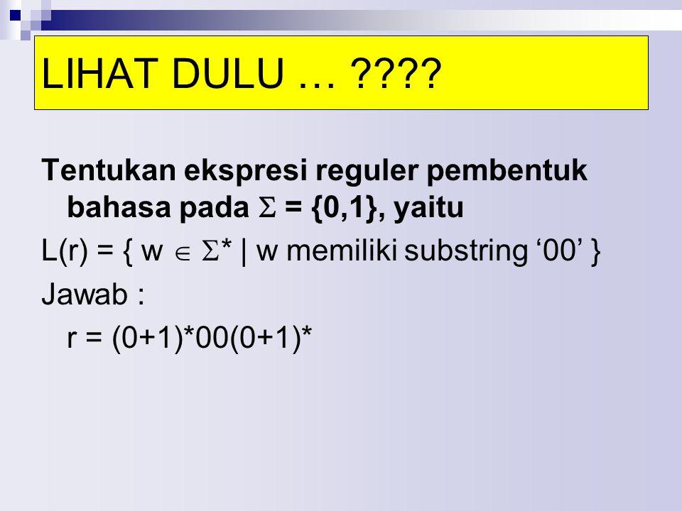Tentukan ekspresi reguler pembentuk bahasa pada  = {0,1}, yaitu L(r) = { w   * | w memiliki substring '00' } Jawab : r = (0+1)*00(0+1)* LIHAT DULU