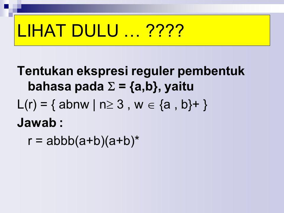 Tentukan ekspresi reguler pembentuk bahasa pada  = {a,b}, yaitu L(r) = { abnw | n  3, w  {a, b}+ } Jawab : r = abbb(a+b)(a+b)* LIHAT DULU … ????