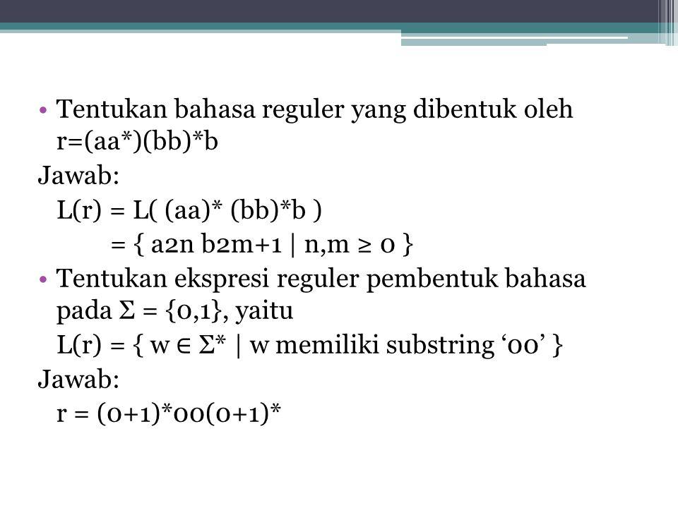 Tentukan bahasa reguler yang dibentuk oleh r=(aa*)(bb)*b Jawab: L(r) = L( (aa)* (bb)*b ) = { a2n b2m+1 | n,m ≥ 0 } Tentukan ekspresi reguler pembentuk