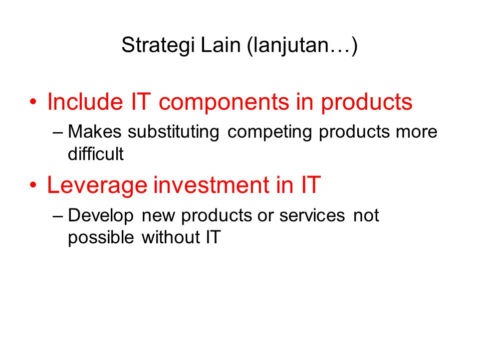 Strategi Lain (lanjutan…) Include IT components in products –Makes substituting competing products more difficult Leverage investment in IT –Develop new products or services not possible without IT