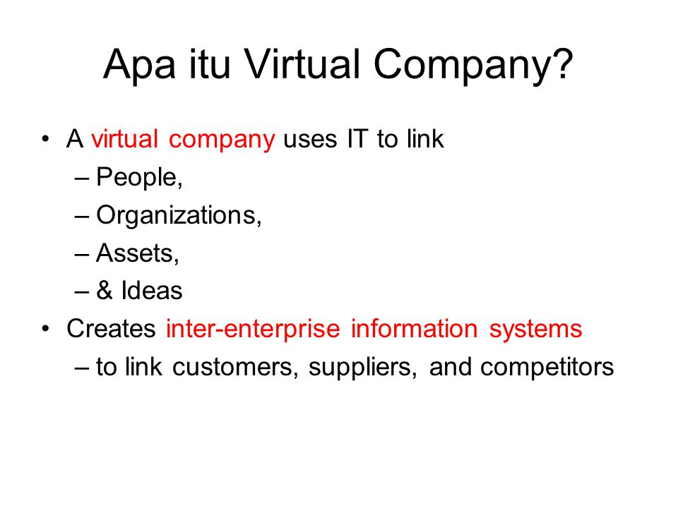 Apa itu Virtual Company? A virtual company uses IT to link –People, –Organizations, –Assets, –& Ideas Creates inter-enterprise information systems –to