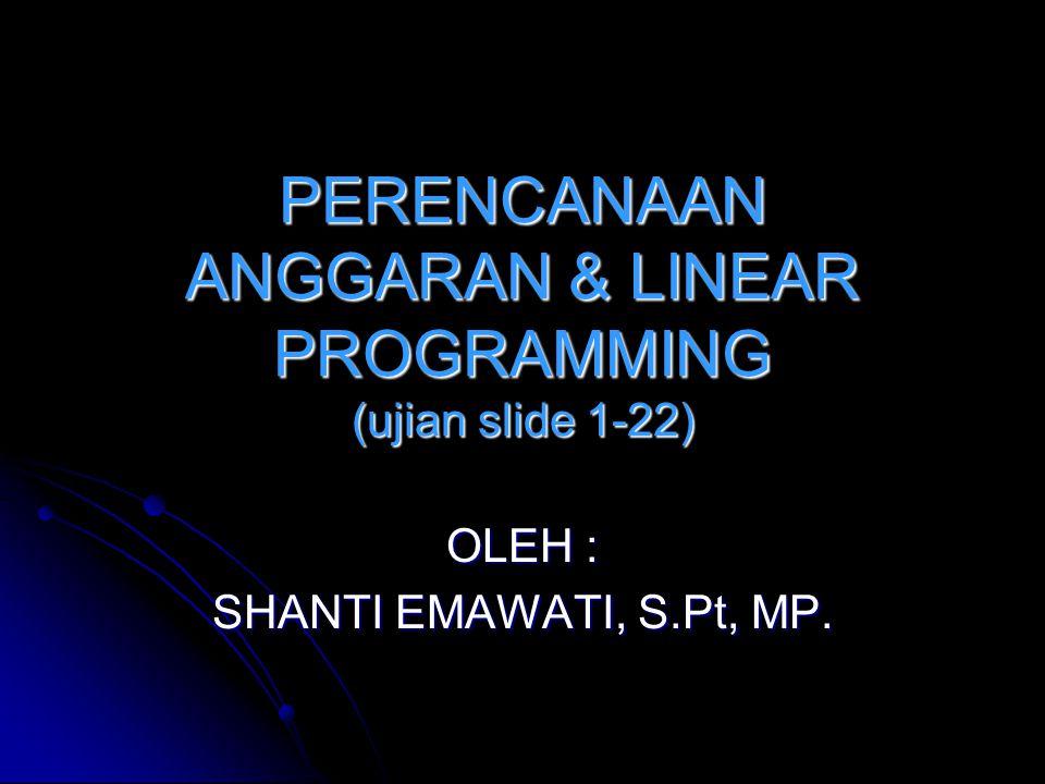 PERENCANAAN ANGGARAN & LINEAR PROGRAMMING (ujian slide 1-22) OLEH : SHANTI EMAWATI, S.Pt, MP.