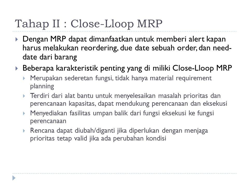 Tahap II : Close-Lloop MRP  Dengan MRP dapat dimanfaatkan untuk memberi alert kapan harus melakukan reordering, due date sebuah order, dan need- date