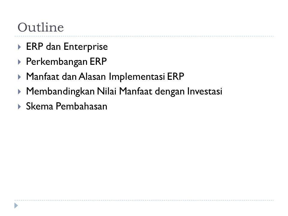 Outline  ERP dan Enterprise  Perkembangan ERP  Manfaat dan Alasan Implementasi ERP  Membandingkan Nilai Manfaat dengan Investasi  Skema Pembahasa