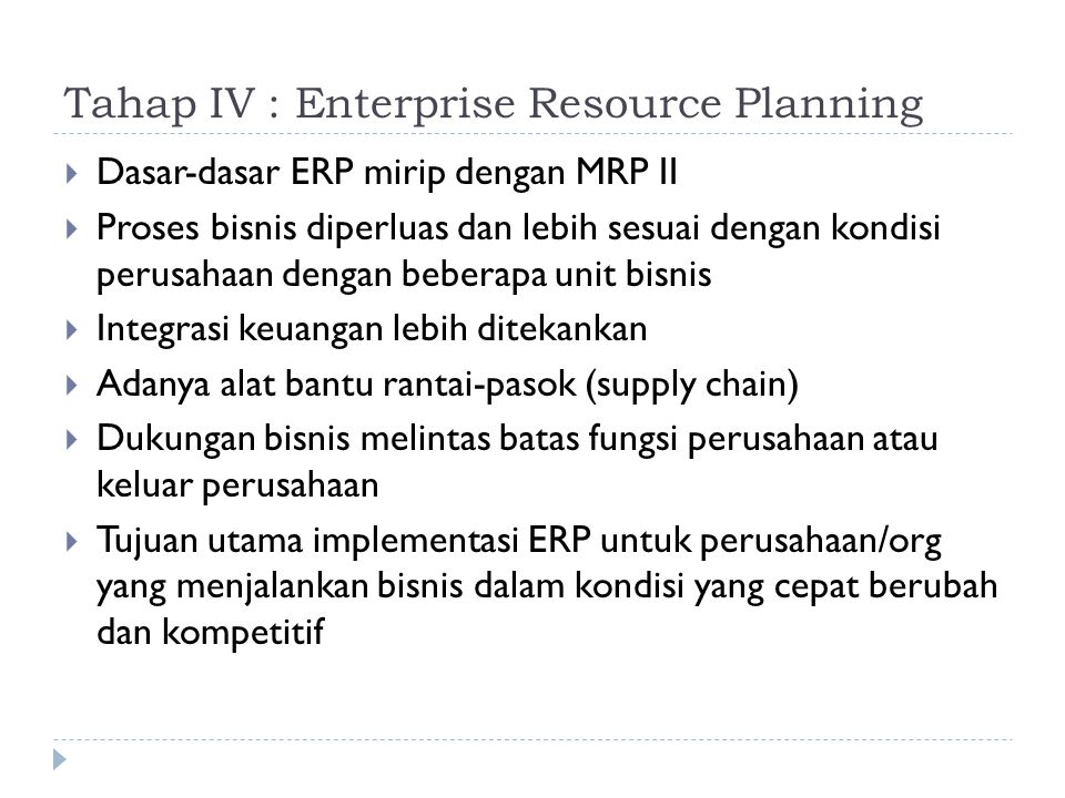Tahap IV : Enterprise Resource Planning  Dasar-dasar ERP mirip dengan MRP II  Proses bisnis diperluas dan lebih sesuai dengan kondisi perusahaan den