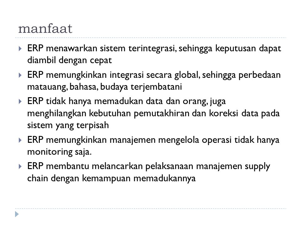 manfaat  ERP menawarkan sistem terintegrasi, sehingga keputusan dapat diambil dengan cepat  ERP memungkinkan integrasi secara global, sehingga perbe
