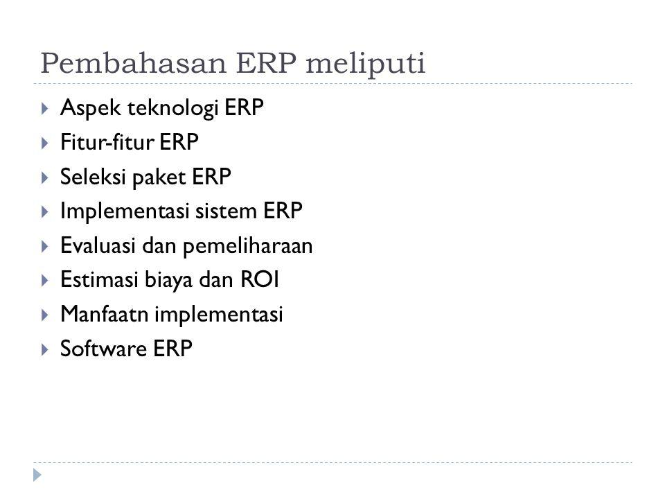 Pembahasan ERP meliputi  Aspek teknologi ERP  Fitur-fitur ERP  Seleksi paket ERP  Implementasi sistem ERP  Evaluasi dan pemeliharaan  Estimasi b