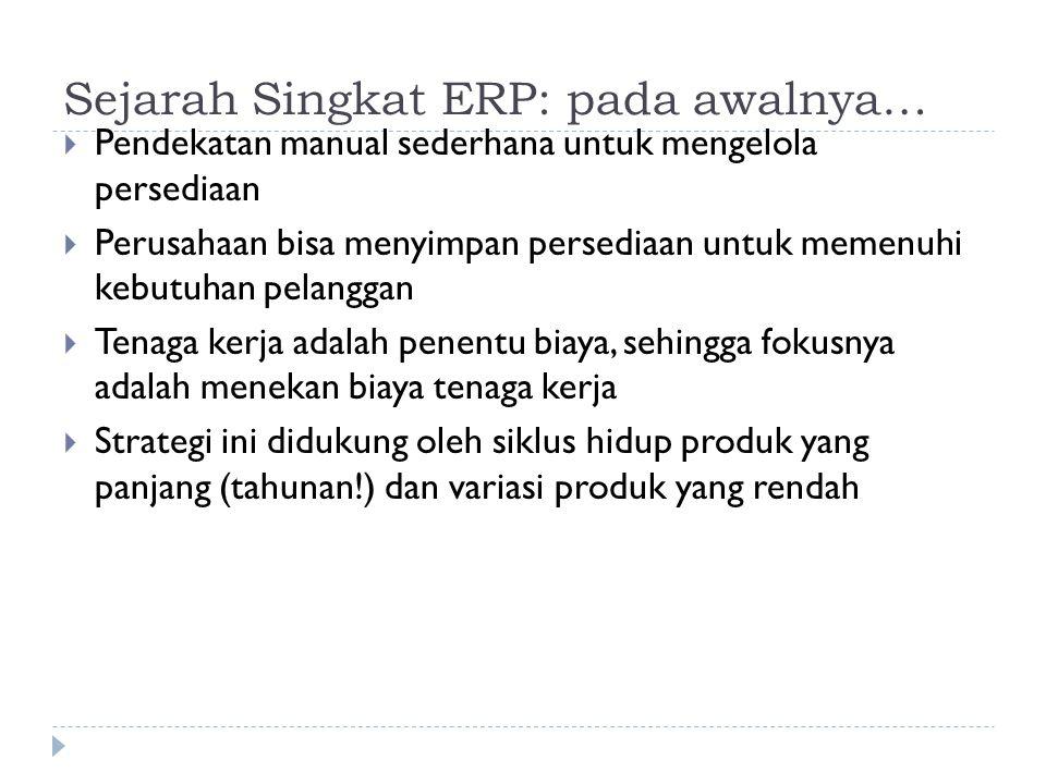 Sejarah Singkat ERP: pada awalnya…  Pendekatan manual sederhana untuk mengelola persediaan  Perusahaan bisa menyimpan persediaan untuk memenuhi kebu