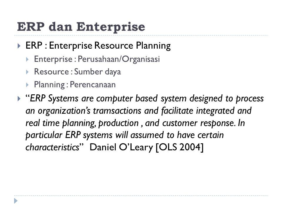  Kata kunci ERP :  Aspek perencanaan  terintegrasi  Organisasi/perusahaan  Lintas fungsional  Sumber daya  Efisien  untuk kebutuhan integrasi dalam pengelolaan data dan informasi dibutuhkan seperangkat aplikasi dan infrastruktur komputer (hardware & Sofware)  ERP : Sekumpulan Paket sistem informasi yang dibangun dan diimplementasikan sebagai fasilitator terwujudnya konsep ERP di suatu organisasi