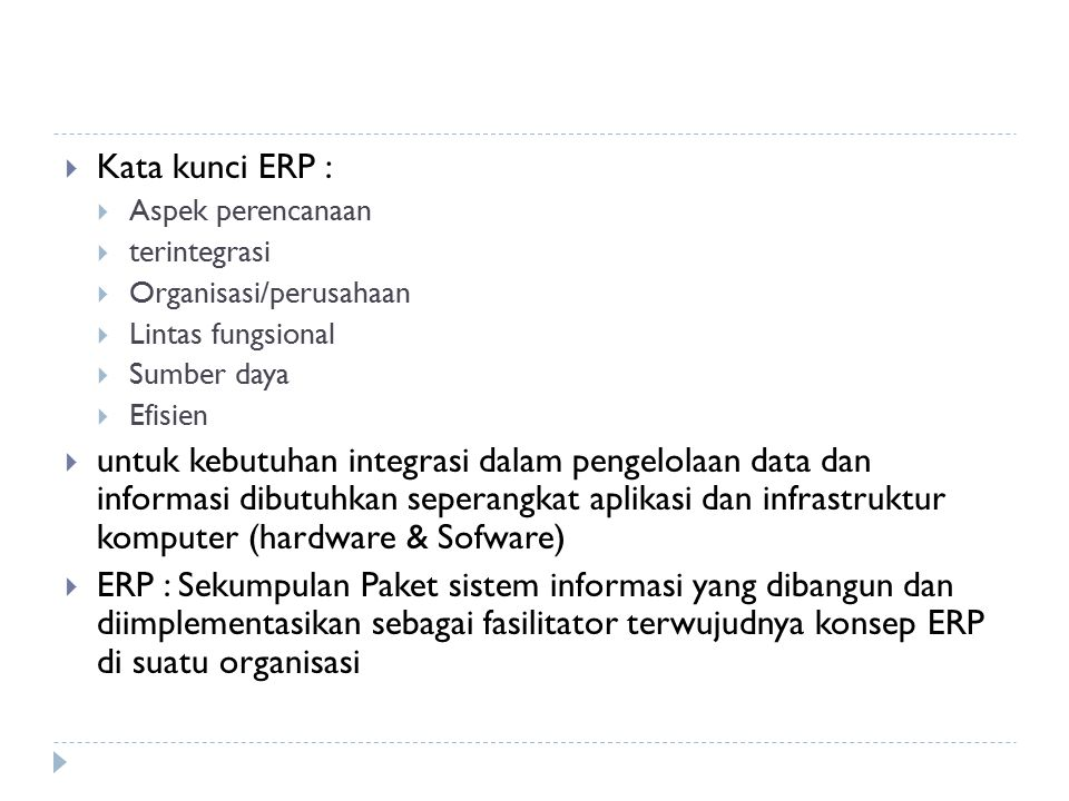 Konsep dasar ERP [Hass – 2002] Front-Office Corporate Reporting Back-Office CENTRAL DATABASE CENTRAL DATABASE Sales & Distribution Sales Application Financial Application Manufacturing Application Inventory Management Human Resource Management