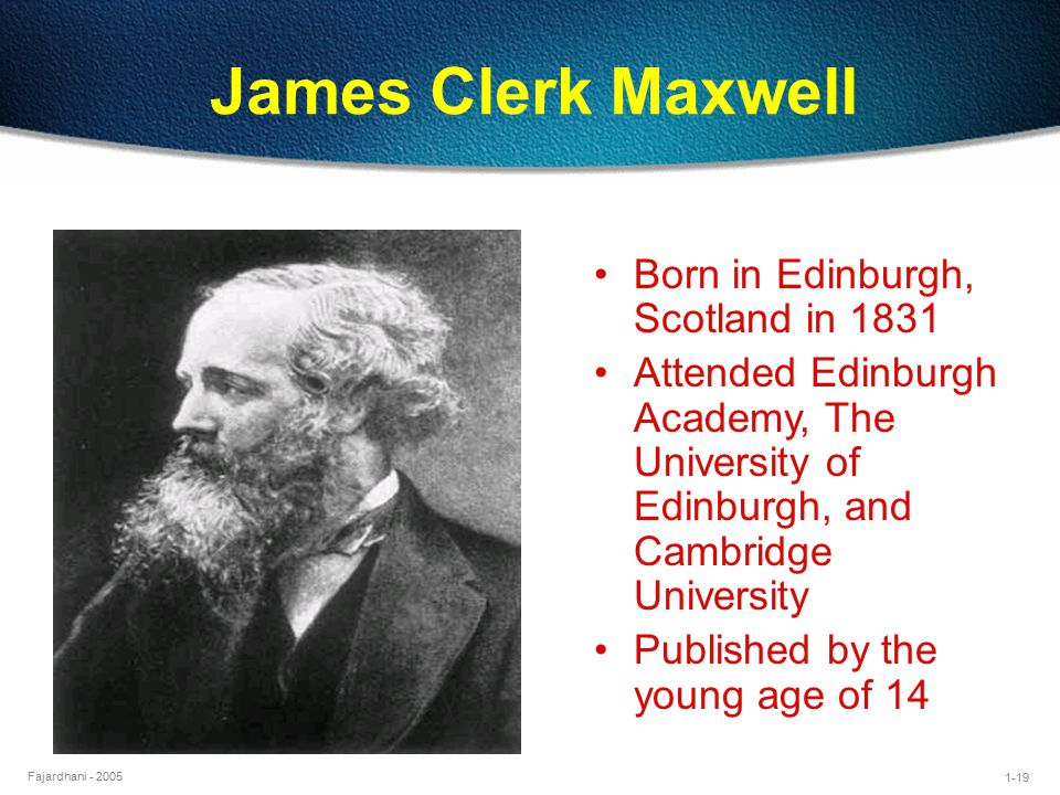 1-19 Fajardhani - 2005 James Clerk Maxwell Born in Edinburgh, Scotland in 1831 Attended Edinburgh Academy, The University of Edinburgh, and Cambridge University Published by the young age of 14