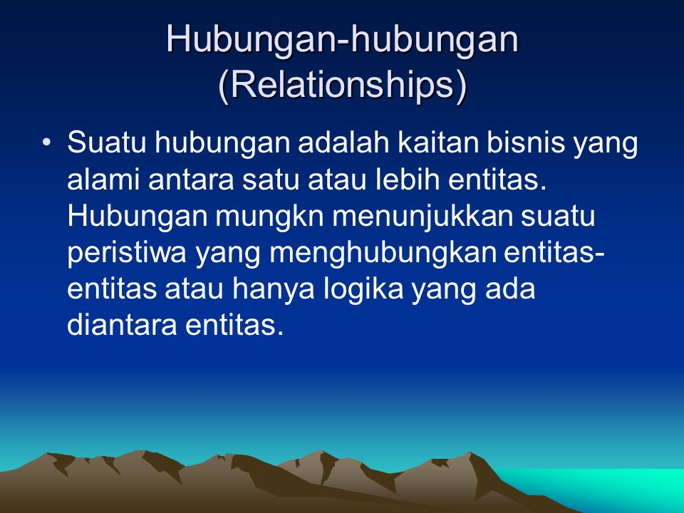 Hubungan-hubungan (Relationships) Suatu hubungan adalah kaitan bisnis yang alami antara satu atau lebih entitas. Hubungan mungkn menunjukkan suatu per