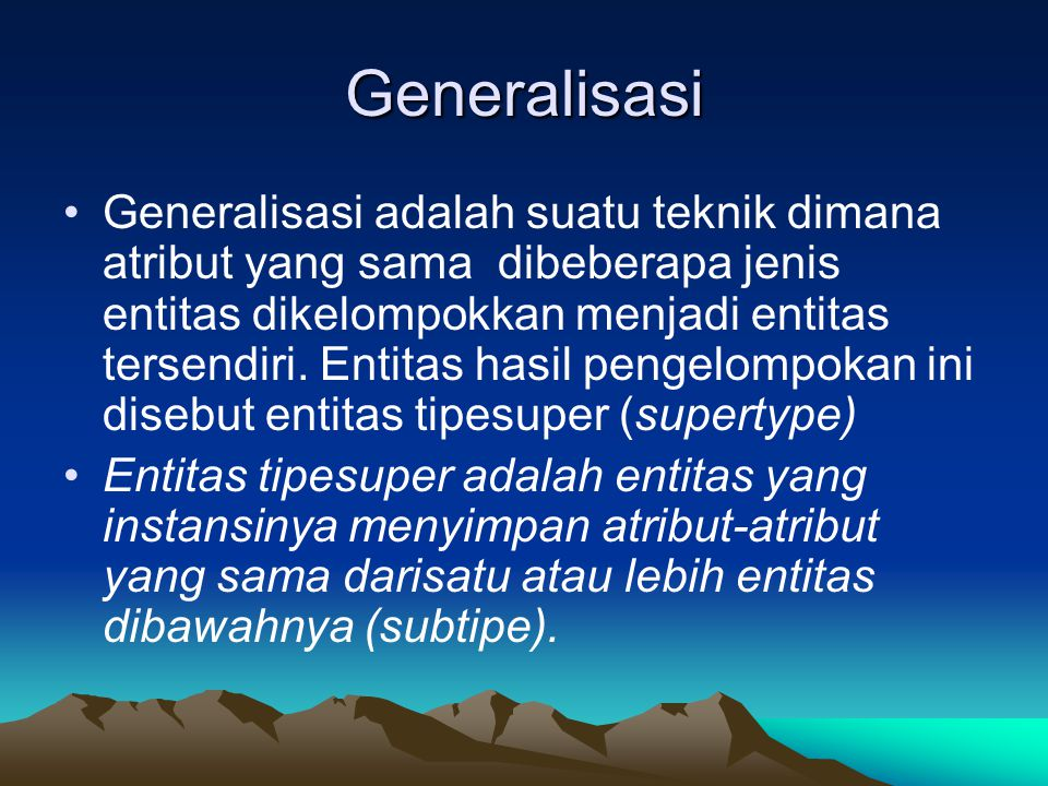 Generalisasi Generalisasi adalah suatu teknik dimana atribut yang sama dibeberapa jenis entitas dikelompokkan menjadi entitas tersendiri.
