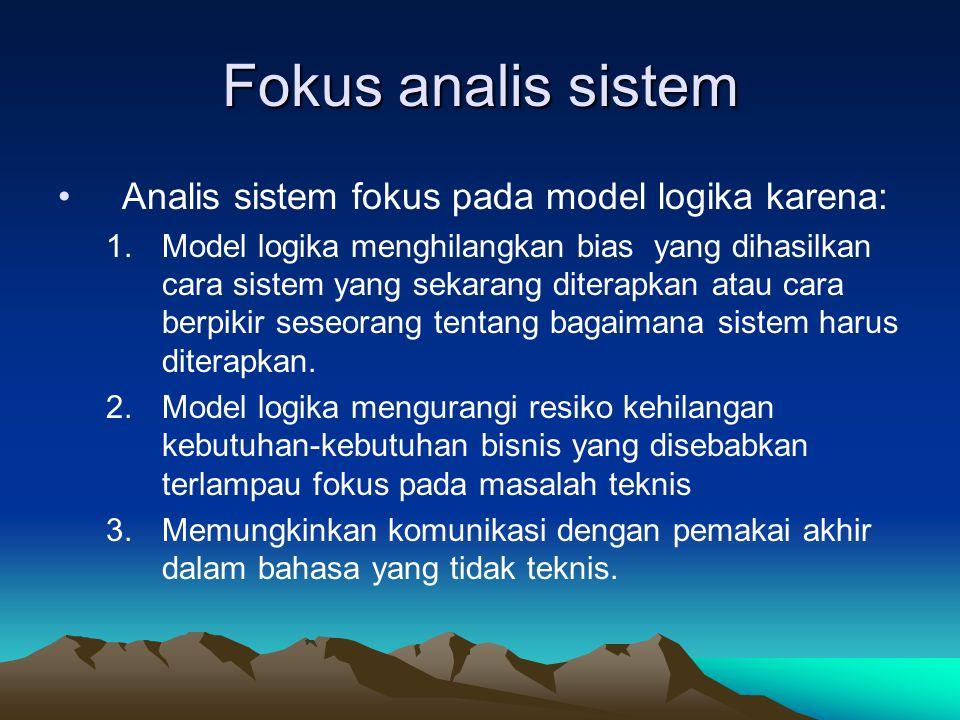 Fokus analis sistem Analis sistem fokus pada model logika karena: 1.Model logika menghilangkan bias yang dihasilkan cara sistem yang sekarang diterapkan atau cara berpikir seseorang tentang bagaimana sistem harus diterapkan.
