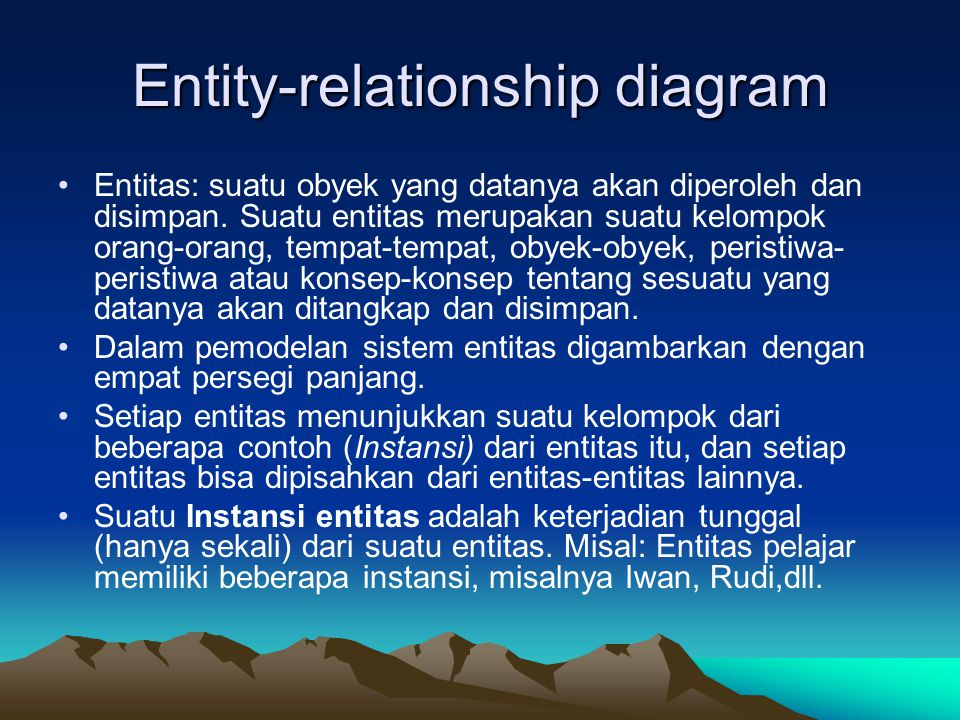 Entity-relationship diagram Entitas: suatu obyek yang datanya akan diperoleh dan disimpan. Suatu entitas merupakan suatu kelompok orang-orang, tempat-