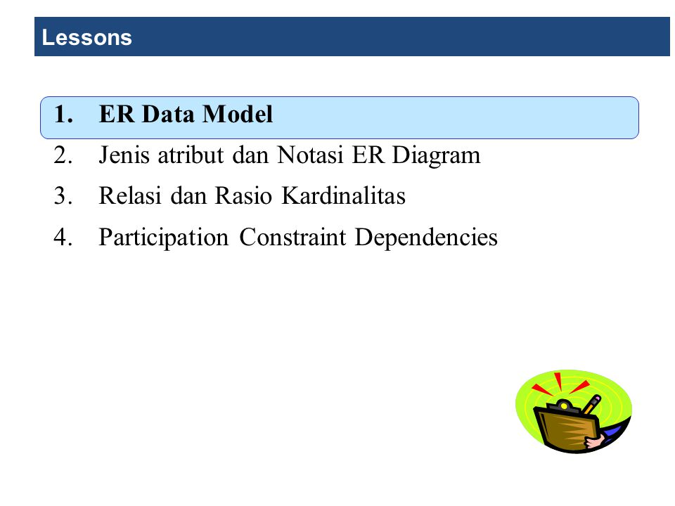Lessons 1.ER Data Model 2.Jenis atribut dan Notasi ER Diagram 3.Relasi dan Rasio Kardinalitas 4.Participation Constraint Dependencies