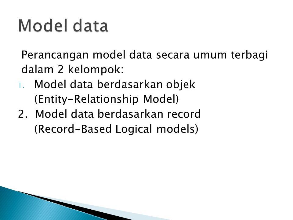 Perancangan model data secara umum terbagi dalam 2 kelompok: 1. Model data berdasarkan objek (Entity-Relationship Model) 2. Model data berdasarkan rec
