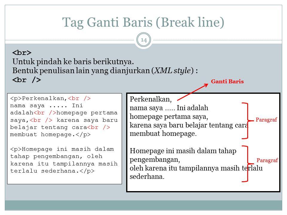 Tag Ganti Baris (Break line) Untuk pindah ke baris berikutnya. Bentuk penulisan lain yang dianjurkan (XML style) : Perkenalkan, nama saya..... Ini ada
