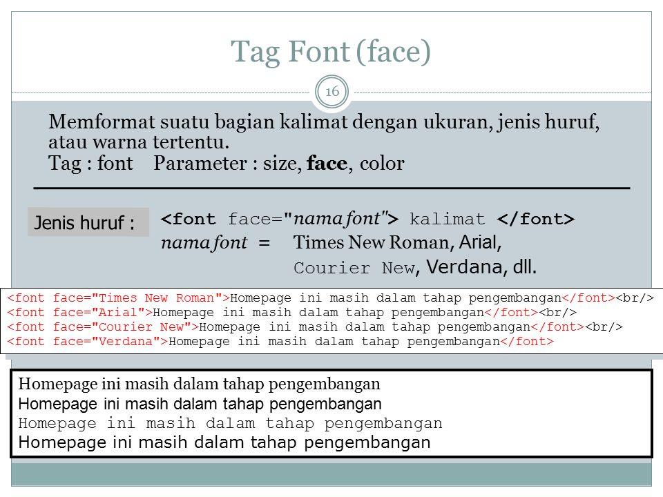 Tag Font (face) Memformat suatu bagian kalimat dengan ukuran, jenis huruf, atau warna tertentu. Tag : font Parameter : size, face, color Jenis huruf :