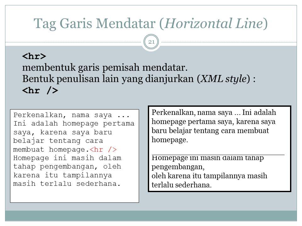 Tag Garis Mendatar (Horizontal Line) membentuk garis pemisah mendatar. Bentuk penulisan lain yang dianjurkan (XML style) : Perkenalkan, nama saya... I
